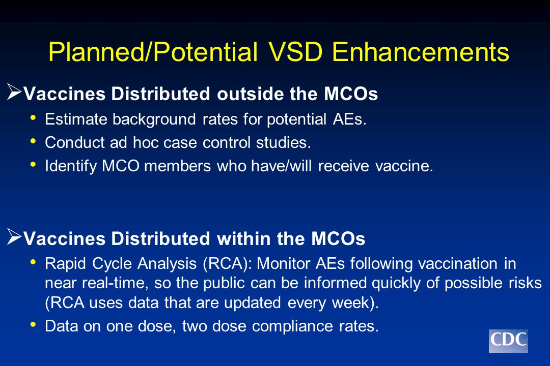 Planned/Potential VSD Enhancements  Vaccines Distributed outside the MCOs Estimate background rates for potential AEs.