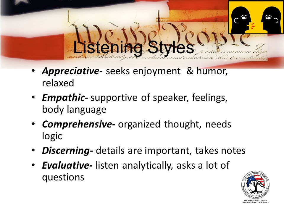 Listening Styles Appreciative- seeks enjoyment & humor, relaxed Empathic- supportive of speaker, feelings, body language Comprehensive- organized thought, needs logic Discerning- details are important, takes notes Evaluative- listen analytically, asks a lot of questions