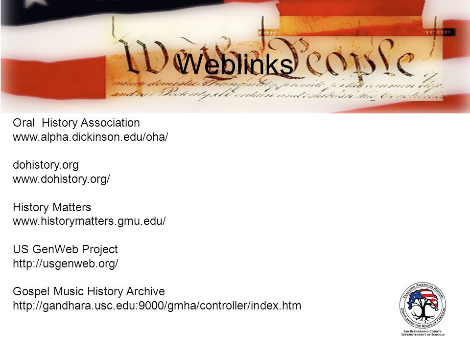 Weblinks Oral History Association www.alpha.dickinson.edu/oha/ dohistory.org www.dohistory.org/ History Matters www.historymatters.gmu.edu/ US GenWeb