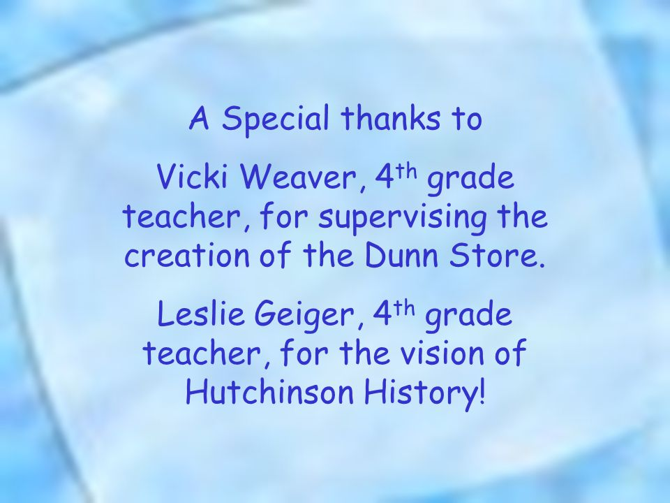 A Special thanks to Vicki Weaver, 4 th grade teacher, for supervising the creation of the Dunn Store.