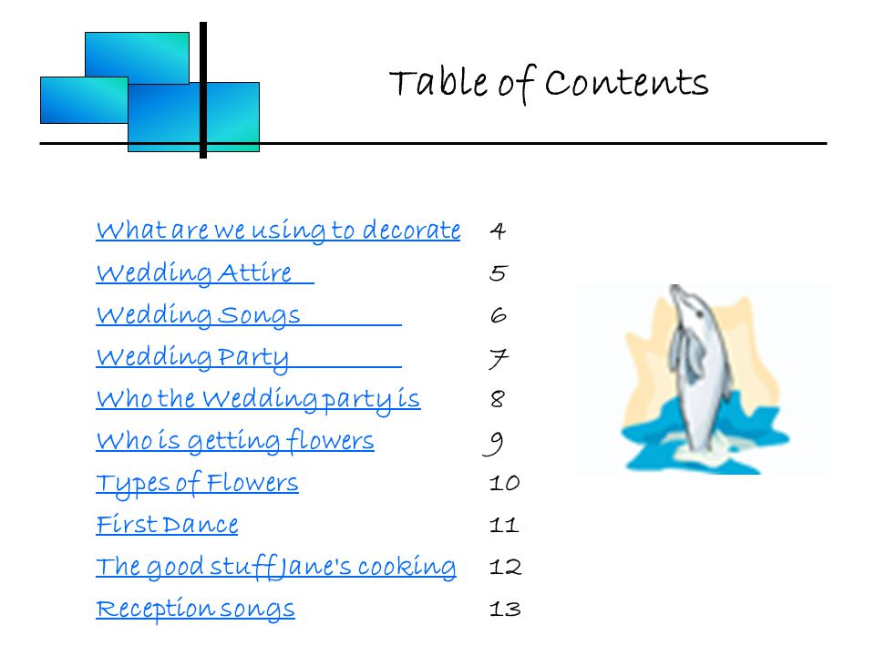 Table of Contents What are we using to decorate4 Wedding Attire5 Wedding Songs6 Wedding Party7 Who the Wedding party is8 Who is getting flowers9 Types of Flowers10 First Dance11 The good stuff Jane s cooking12 Reception songs13