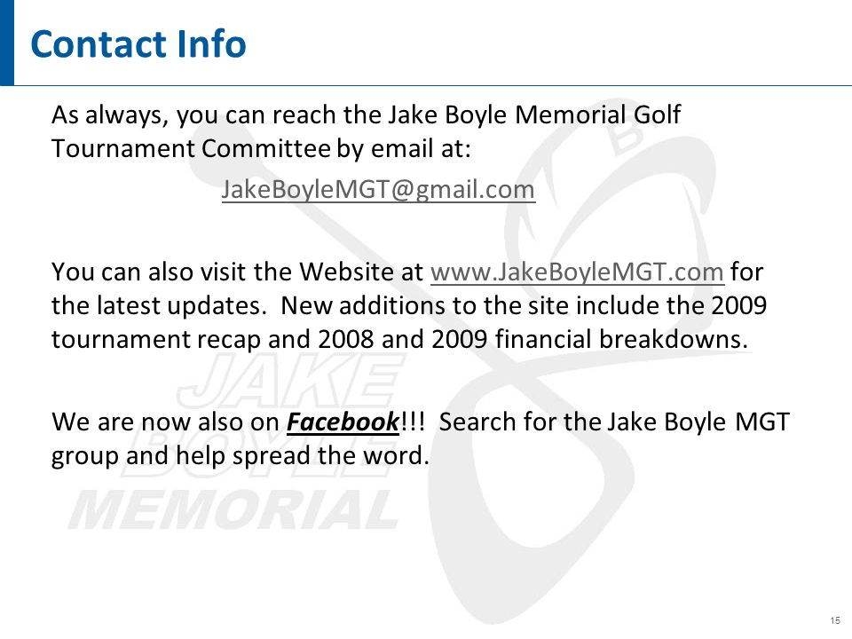 15 Contact Info As always, you can reach the Jake Boyle Memorial Golf Tournament Committee by email at: JakeBoyleMGT@gmail.com You can also visit the Website at www.JakeBoyleMGT.com for the latest updates.
