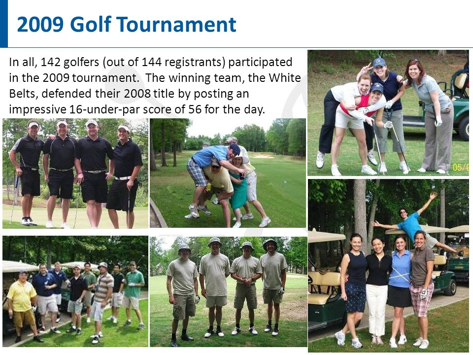 6 2009 Golf Tournament In all, 142 golfers (out of 144 registrants) participated in the 2009 tournament.