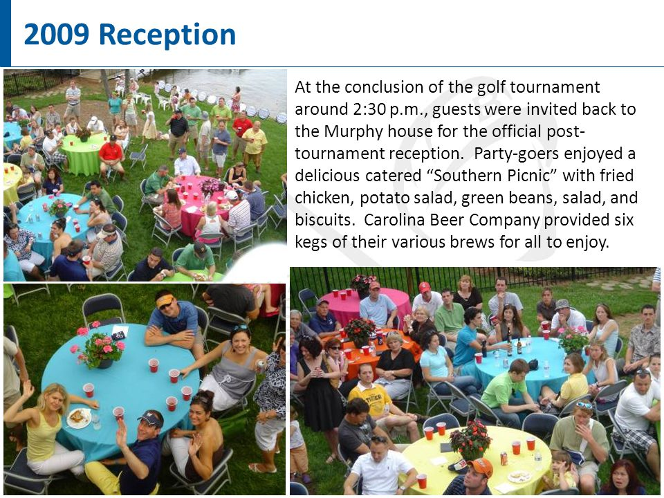 7 2009 Reception At the conclusion of the golf tournament around 2:30 p.m., guests were invited back to the Murphy house for the official post- tournament reception.