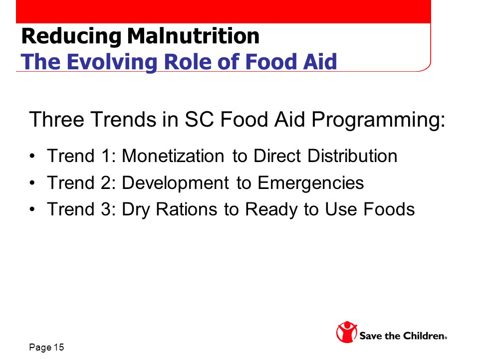Page 15 Reducing Malnutrition The Evolving Role of Food Aid Three Trends in SC Food Aid Programming: Trend 1: Monetization to Direct Distribution Trend 2: Development to Emergencies Trend 3: Dry Rations to Ready to Use Foods