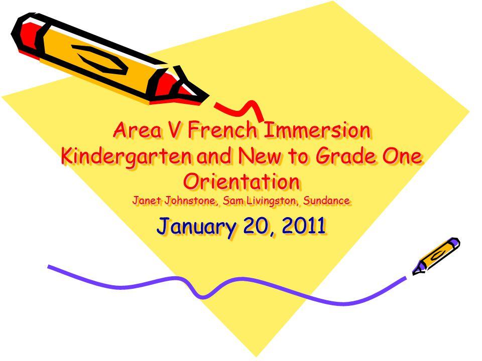 Area V French Immersion Kindergarten and New to Grade One Orientation Janet Johnstone, Sam Livingston, Sundance January 20, 2011