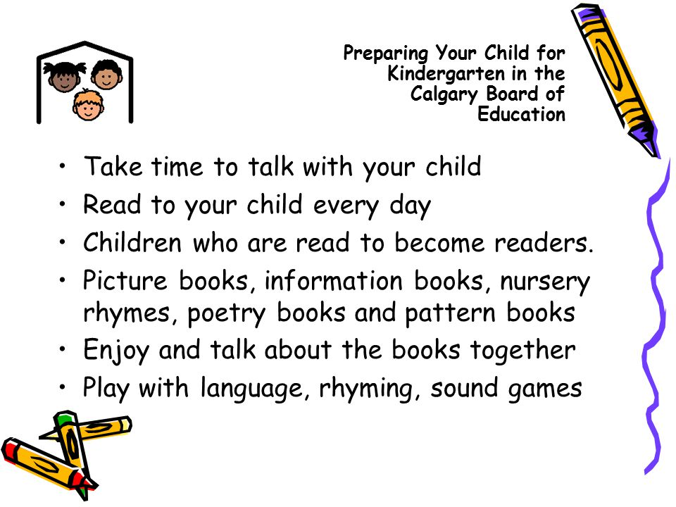 Take time to talk with your child Read to your child every day Children who are read to become readers. Picture books, information books, nursery rhym