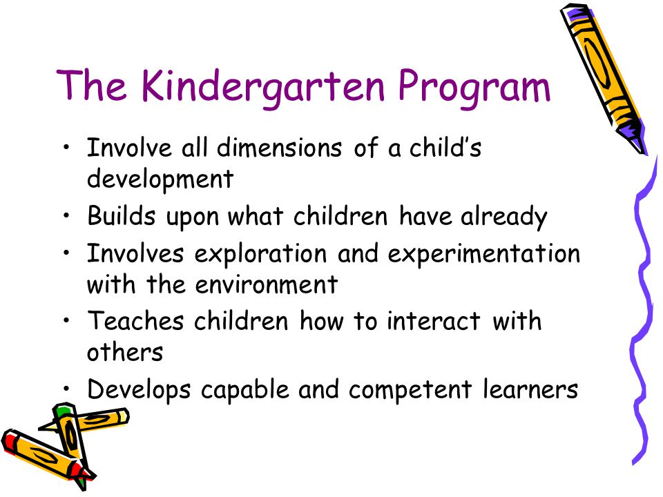 The Kindergarten Program Involve all dimensions of a child's development Builds upon what children have already Involves exploration and experimentati