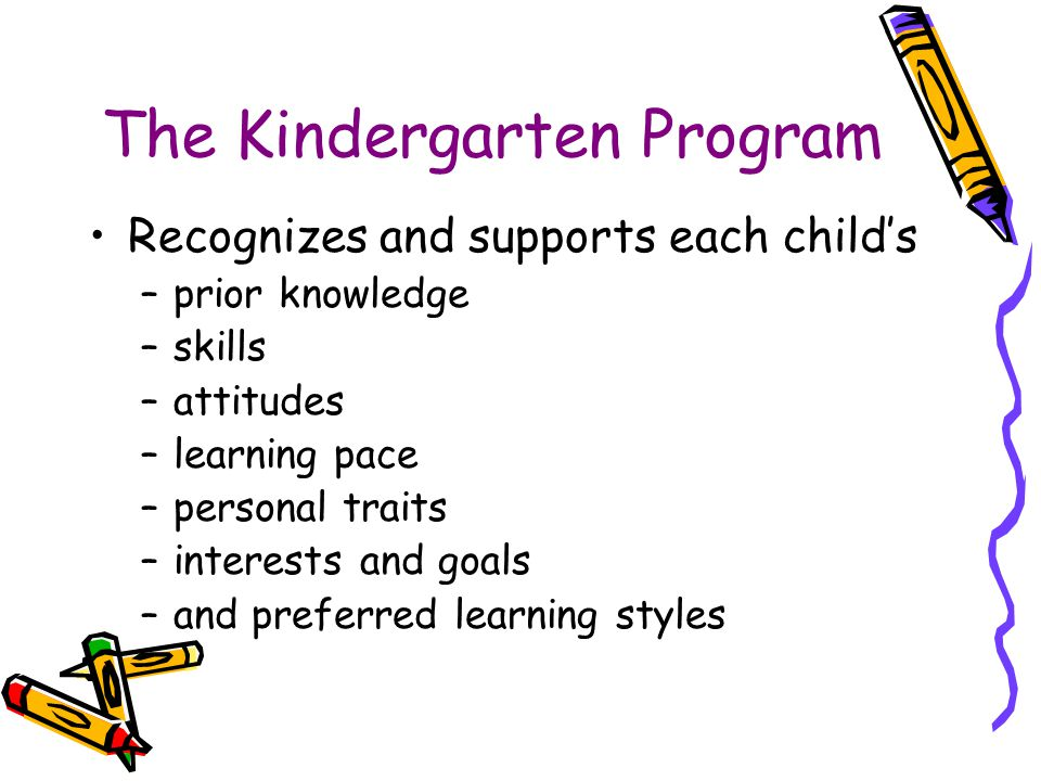 The Kindergarten Program Recognizes and supports each child's –prior knowledge –skills –attitudes –learning pace –personal traits –interests and goals