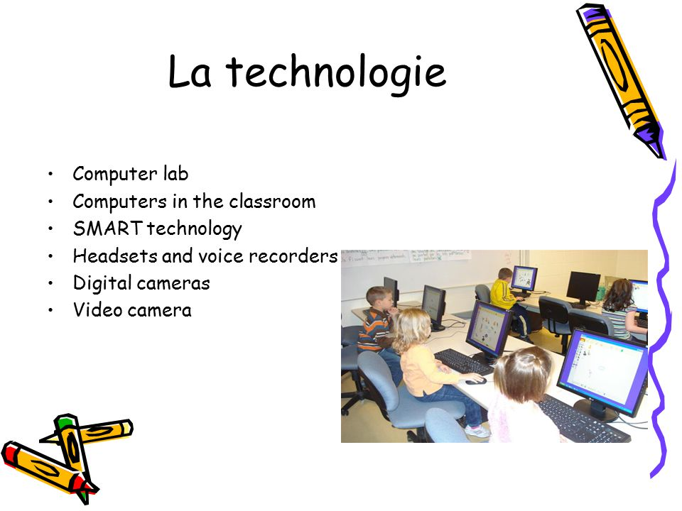 La technologie Computer lab Computers in the classroom SMART technology Headsets and voice recorders Digital cameras Video camera