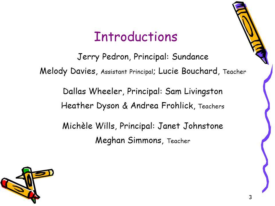 3 Introductions Jerry Pedron, Principal: Sundance Melody Davies, Assistant Principal ; Lucie Bouchard, Teacher Dallas Wheeler, Principal: Sam Livingst