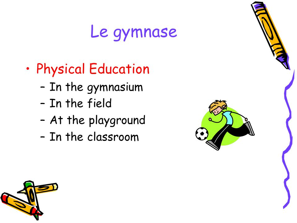 Le gymnase Physical Education –In the gymnasium –In the field –At the playground –In the classroom
