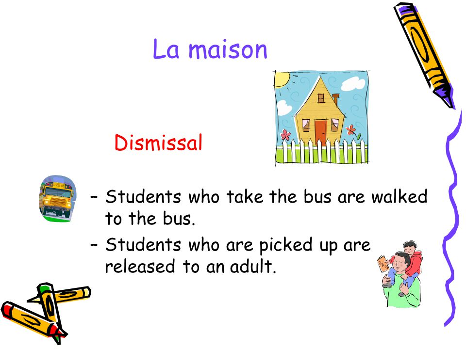 La maison Dismissal –Students who take the bus are walked to the bus. –Students who are picked up are released to an adult.