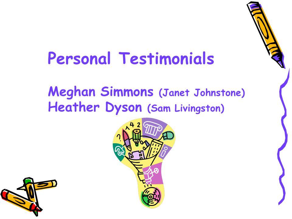 Personal Testimonials Meghan Simmons (Janet Johnstone) Heather Dyson (Sam Livingston)