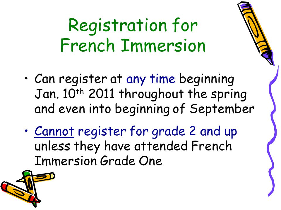 Registration for French Immersion Can register at any time beginning Jan. 10 th 2011 throughout the spring and even into beginning of September Cannot