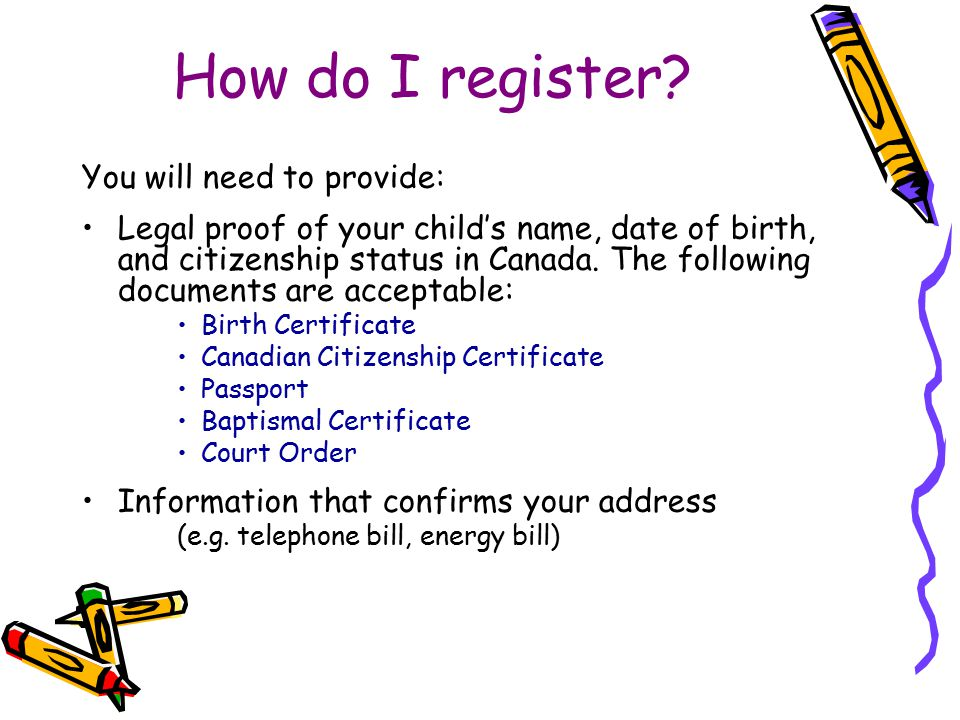 How do I register? You will need to provide: Legal proof of your child's name, date of birth, and citizenship status in Canada. The following document