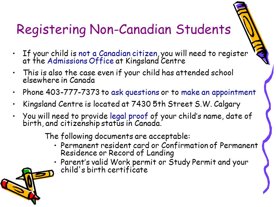 Registering Non-Canadian Students If your child is not a Canadian citizen, you will need to register at the Admissions Office at Kingsland Centre This
