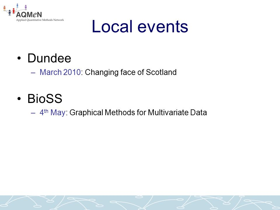 Local events Dundee –March 2010: Changing face of Scotland BioSS –4 th May: Graphical Methods for Multivariate Data