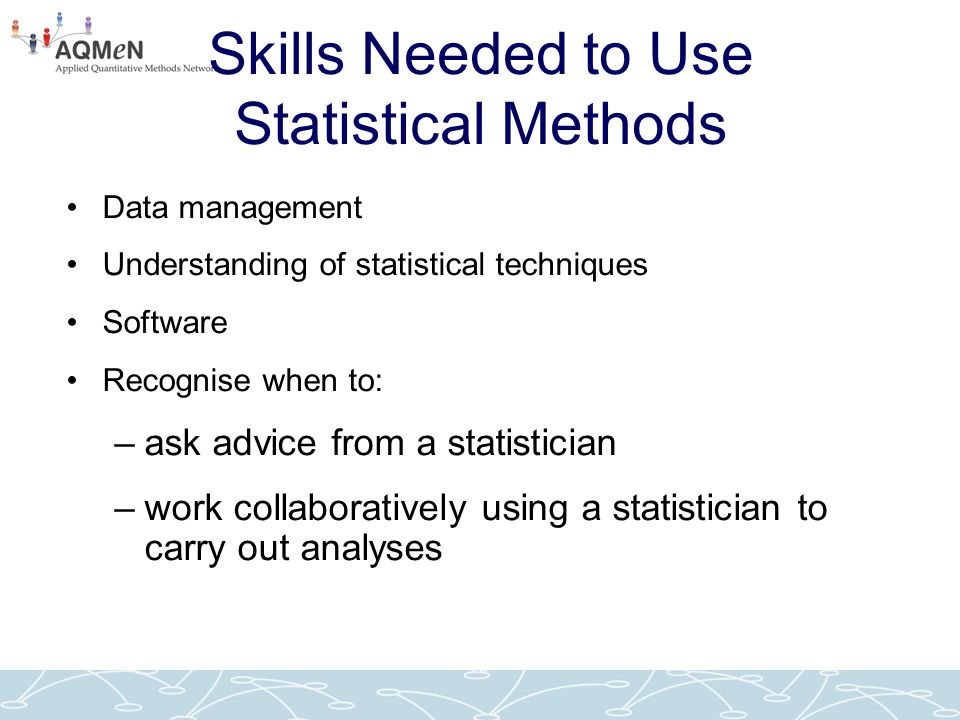 Skills Needed to Use Statistical Methods Data management Understanding of statistical techniques Software Recognise when to: –ask advice from a statis