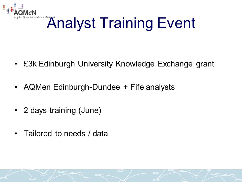 Analyst Training Event £3k Edinburgh University Knowledge Exchange grant AQMen Edinburgh-Dundee + Fife analysts 2 days training (June) Tailored to nee