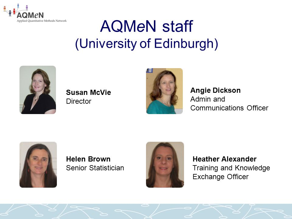 AQMeN staff (University of Edinburgh) Susan McVie Director Helen Brown Senior Statistician Angie Dickson Admin and Communications Officer Heather Alex