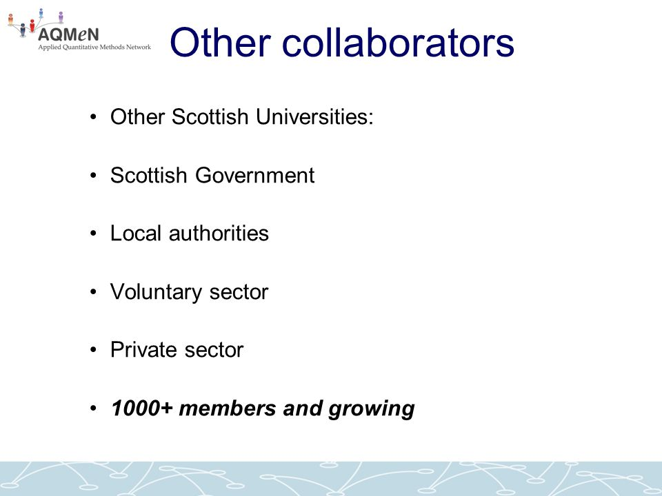 Other collaborators Other Scottish Universities: Scottish Government Local authorities Voluntary sector Private sector 1000+ members and growing