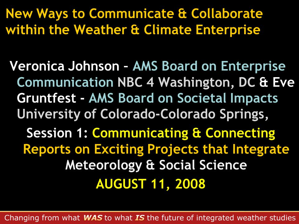 New Ways to Communicate & Collaborate within the Weather & Climate Enterprise Veronica Johnson – AMS Board on Enterprise Communication NBC 4 Washington, DC & Eve Gruntfest - AMS Board on Societal Impacts University of Colorado-Colorado Springs, Session 1: Communicating & Connecting Reports on Exciting Projects that Integrate Meteorology & Social Science AUGUST 11, 2008