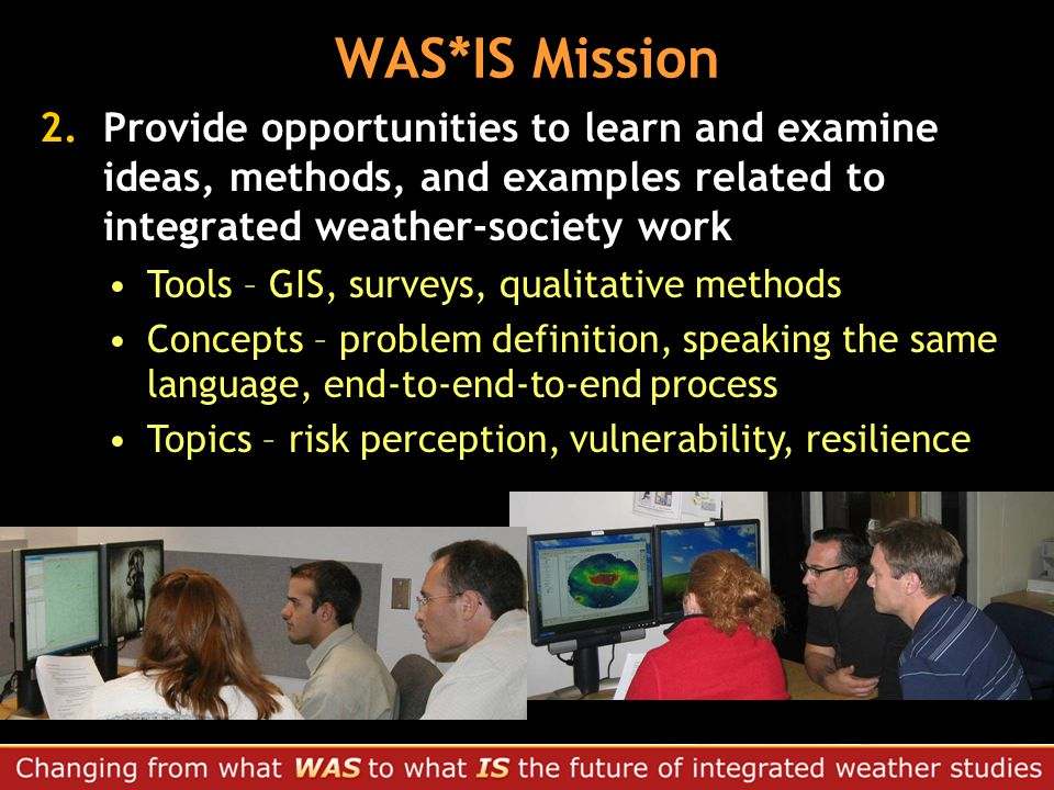 2.Provide opportunities to learn and examine ideas, methods, and examples related to integrated weather-society work Tools – GIS, surveys, qualitative methods Concepts – problem definition, speaking the same language, end-to-end-to-end process Topics – risk perception, vulnerability, resilience WAS*IS Mission