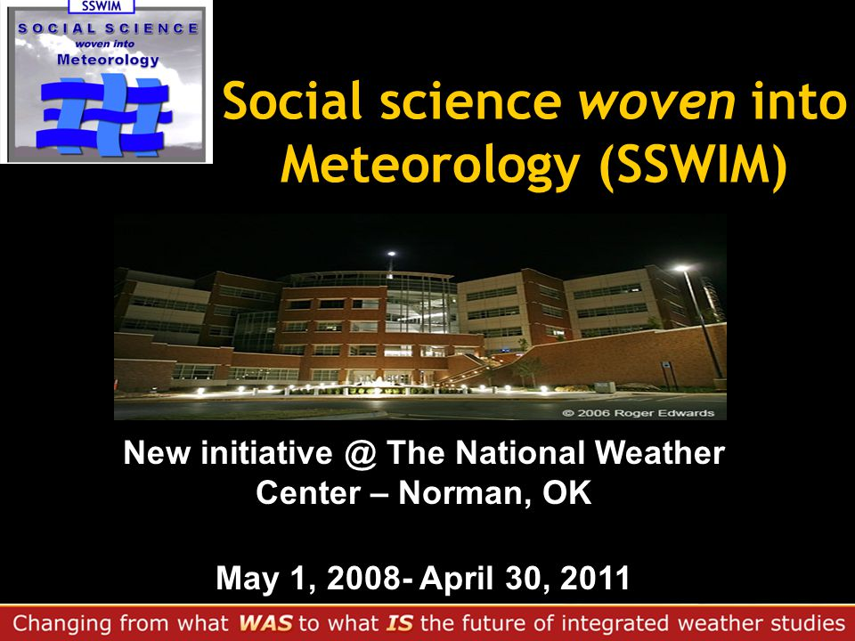 Social science woven into Meteorology (SSWIM) New initiative @ The National Weather Center – Norman, OK May 1, 2008- April 30, 2011