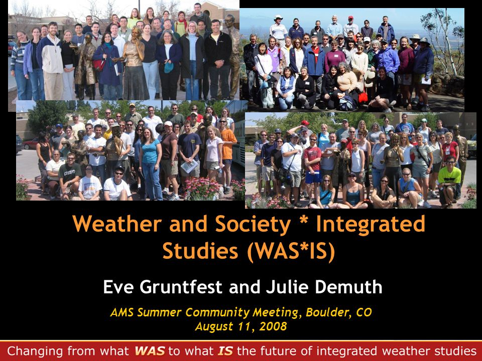 Weather and Society * Integrated Studies (WAS*IS) Eve Gruntfest and Julie Demuth AMS Summer Community Meeting, Boulder, CO August 11, 2008 AMS Summer Community Meeting, Boulder, CO August 11, 2008