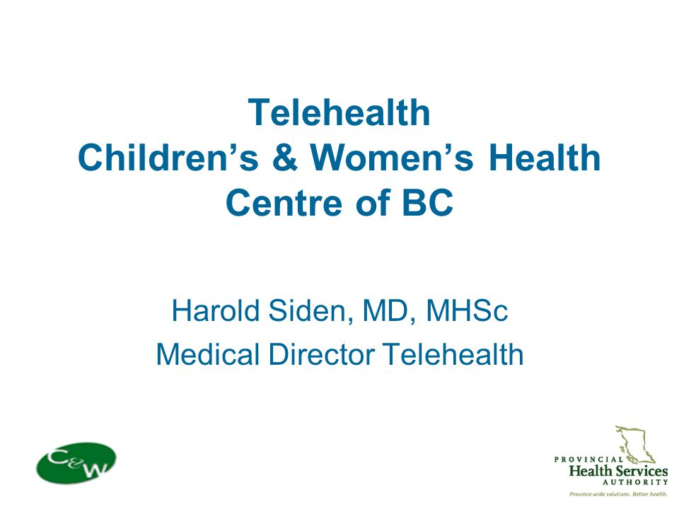 Telehealth Children's & Women's Health Centre of BC Harold Siden, MD, MHSc Medical Director Telehealth