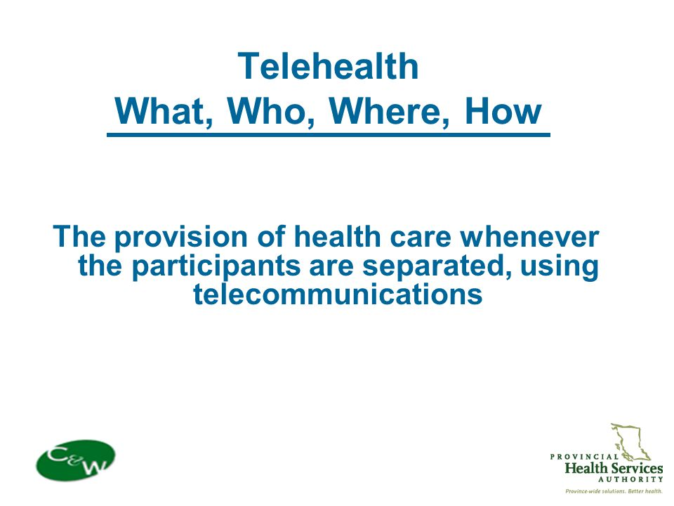 Telehealth What, Who, Where, How The provision of health care whenever the participants are separated, using telecommunications
