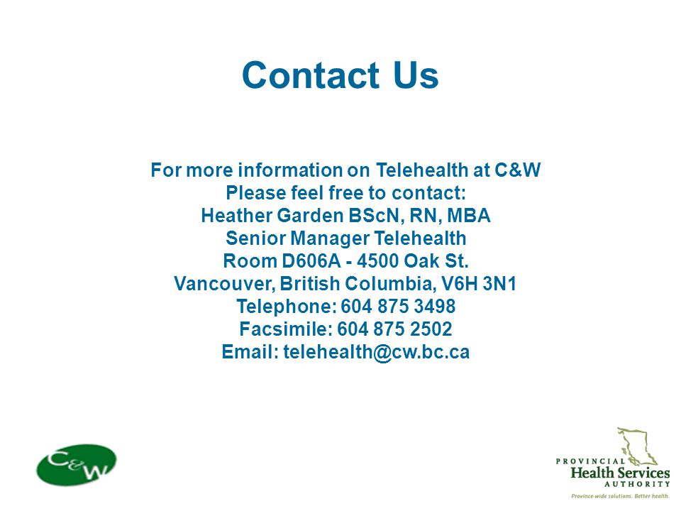 Contact Us For more information on Telehealth at C&W Please feel free to contact: Heather Garden BScN, RN, MBA Senior Manager Telehealth Room D606A - 4500 Oak St.