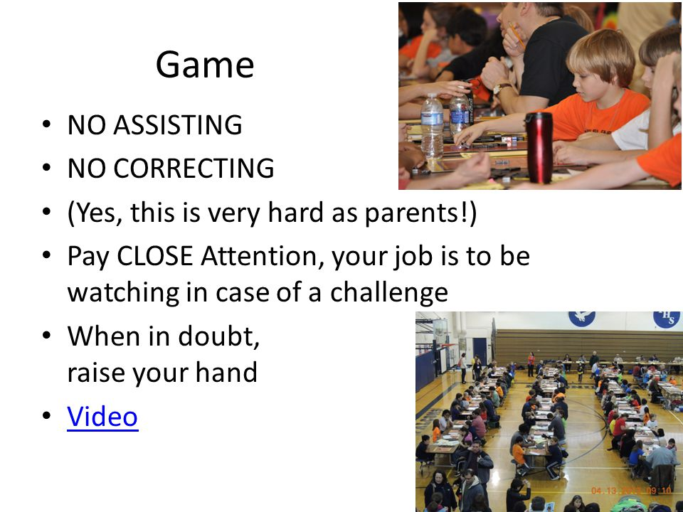 Game NO ASSISTING NO CORRECTING (Yes, this is very hard as parents!) Pay CLOSE Attention, your job is to be watching in case of a challenge When in doubt, raise your hand Video