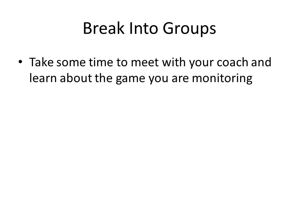 Break Into Groups Take some time to meet with your coach and learn about the game you are monitoring