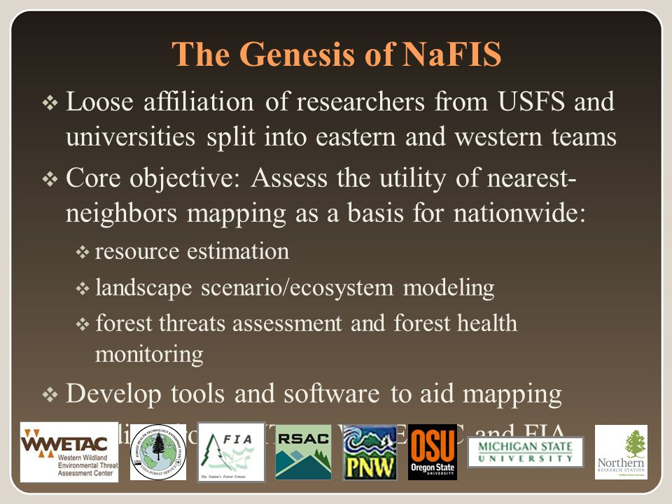 The Genesis of NaFIS  Loose affiliation of researchers from USFS and universities split into eastern and western teams  Core objective: Assess the utility of nearest- neighbors mapping as a basis for nationwide:  resource estimation  landscape scenario/ecosystem modeling  forest threats assessment and forest health monitoring  Develop tools and software to aid mapping  Funding from FHTET, WWETAC and FIA