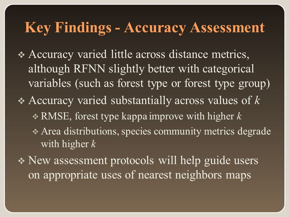 Key Findings - Accuracy Assessment  Accuracy varied little across distance metrics, although RFNN slightly better with categorical variables (such as forest type or forest type group)  Accuracy varied substantially across values of k  RMSE, forest type kappa improve with higher k  Area distributions, species community metrics degrade with higher k  New assessment protocols will help guide users on appropriate uses of nearest neighbors maps