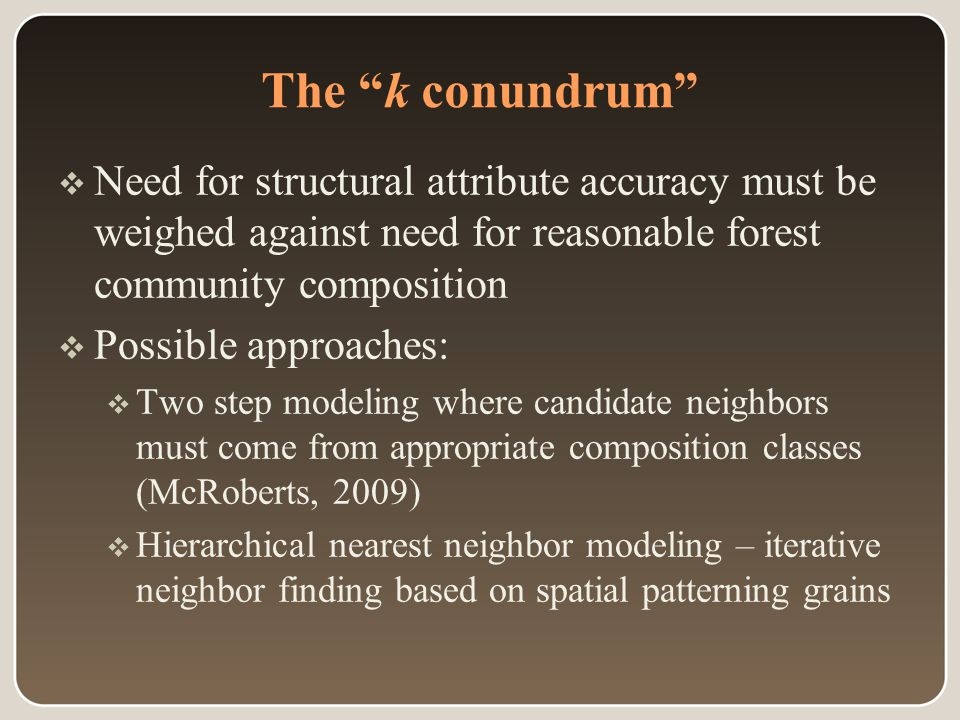 The k conundrum  Need for structural attribute accuracy must be weighed against need for reasonable forest community composition  Possible approaches:  Two step modeling where candidate neighbors must come from appropriate composition classes (McRoberts, 2009)  Hierarchical nearest neighbor modeling – iterative neighbor finding based on spatial patterning grains