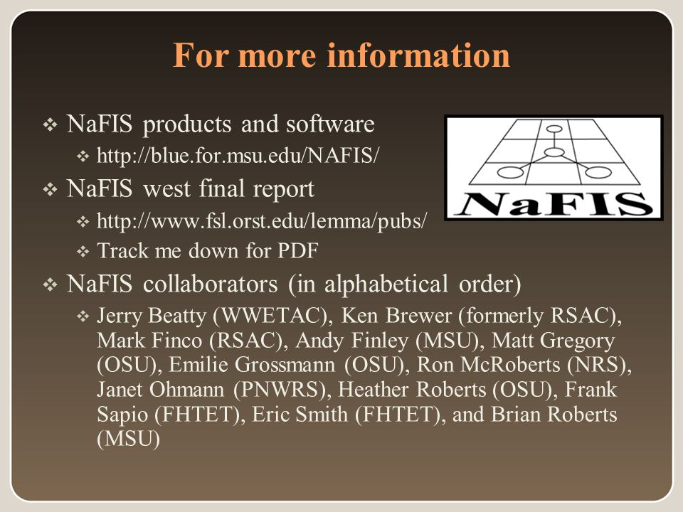 For more information  NaFIS products and software  http://blue.for.msu.edu/NAFIS/  NaFIS west final report  http://www.fsl.orst.edu/lemma/pubs/  Track me down for PDF  NaFIS collaborators (in alphabetical order)  Jerry Beatty (WWETAC), Ken Brewer (formerly RSAC), Mark Finco (RSAC), Andy Finley (MSU), Matt Gregory (OSU), Emilie Grossmann (OSU), Ron McRoberts (NRS), Janet Ohmann (PNWRS), Heather Roberts (OSU), Frank Sapio (FHTET), Eric Smith (FHTET), and Brian Roberts (MSU)