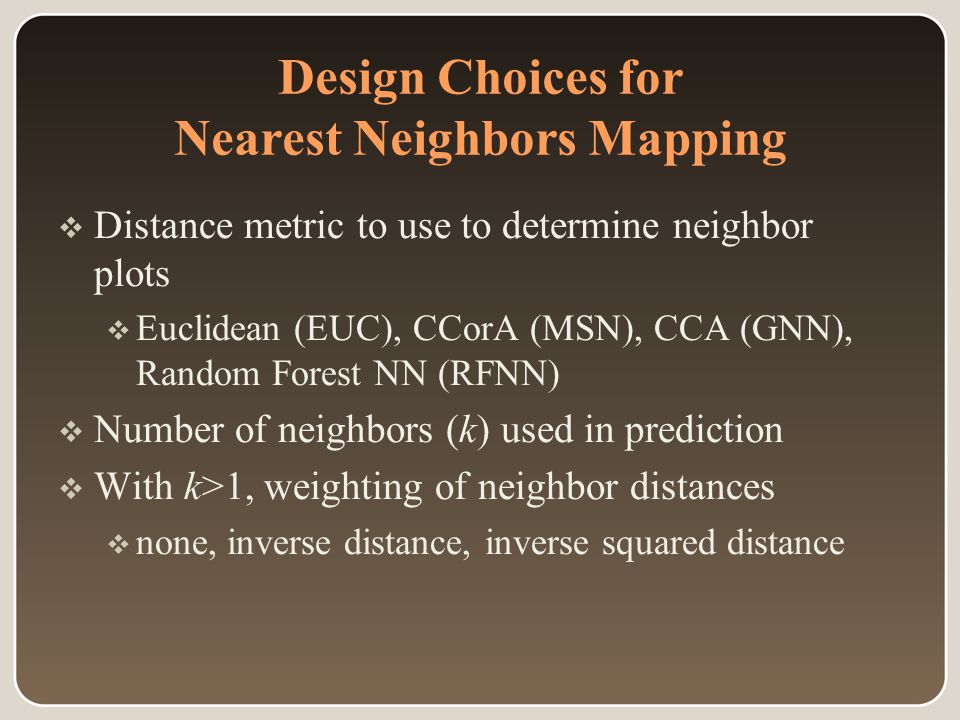 Design Choices for Nearest Neighbors Mapping  Distance metric to use to determine neighbor plots  Euclidean (EUC), CCorA (MSN), CCA (GNN), Random Forest NN (RFNN)  Number of neighbors (k) used in prediction  With k>1, weighting of neighbor distances  none, inverse distance, inverse squared distance