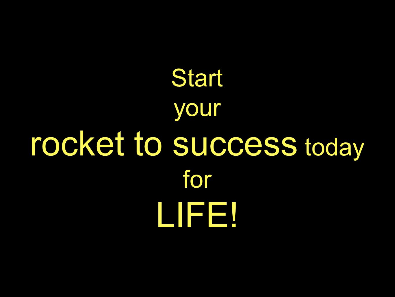 Start your rocket to success today for LIFE!