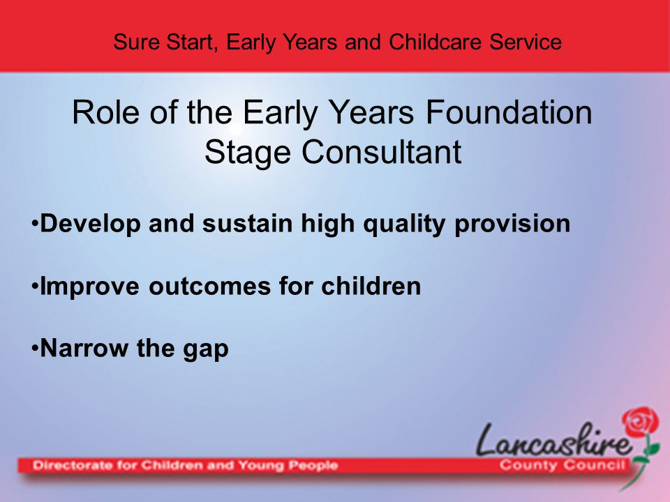 Sure Start, Early Years and Childcare Service Role of the Early Years Foundation Stage Consultant Develop and sustain high quality provision Improve outcomes for children Narrow the gap