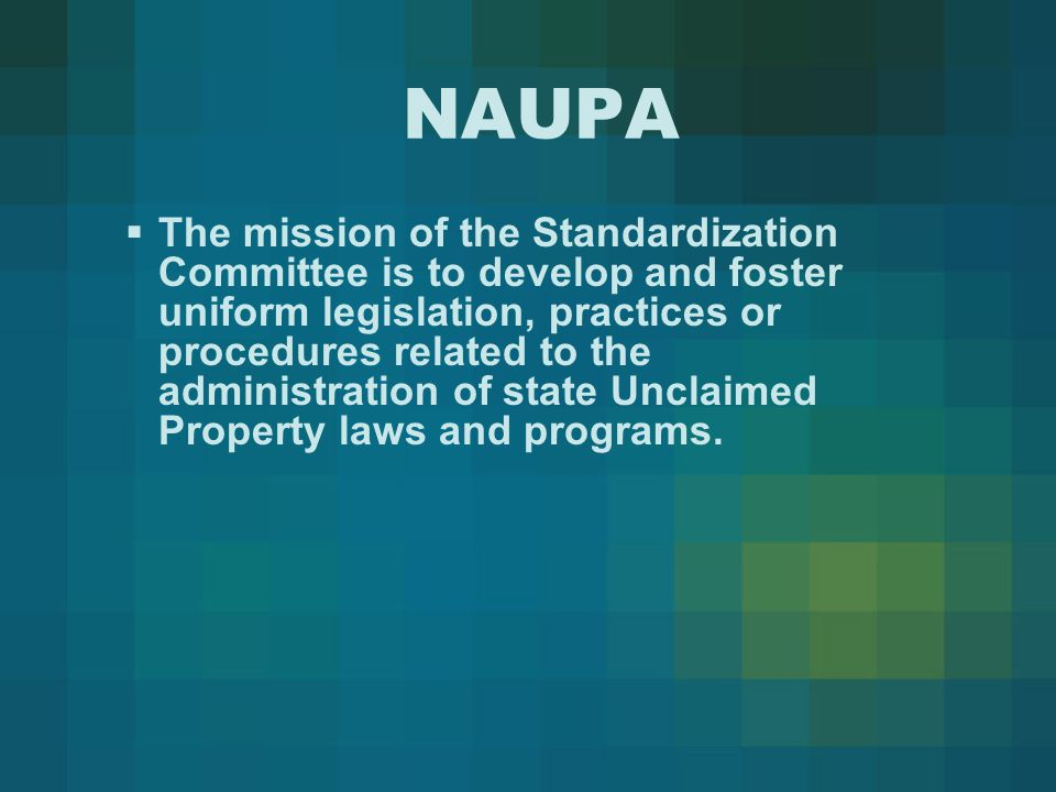 NAUPA  The mission of the Standardization Committee is to develop and foster uniform legislation, practices or procedures related to the administration of state Unclaimed Property laws and programs.
