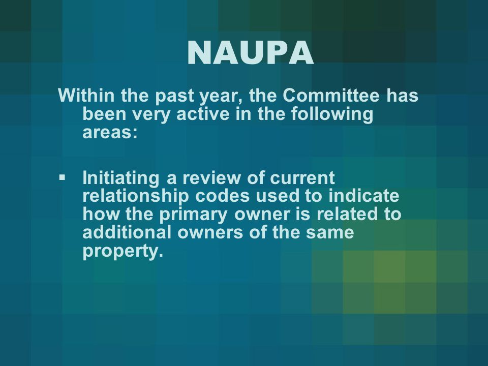 NAUPA Within the past year, the Committee has been very active in the following areas:  Initiating a review of current relationship codes used to indicate how the primary owner is related to additional owners of the same property.
