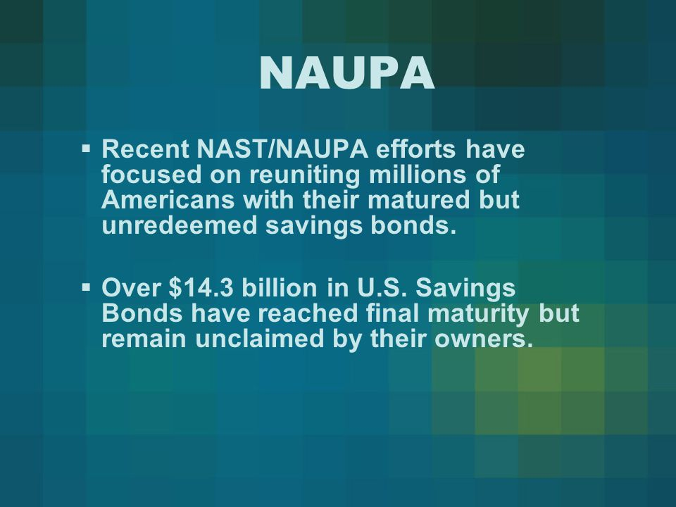 NAUPA  Recent NAST/NAUPA efforts have focused on reuniting millions of Americans with their matured but unredeemed savings bonds.