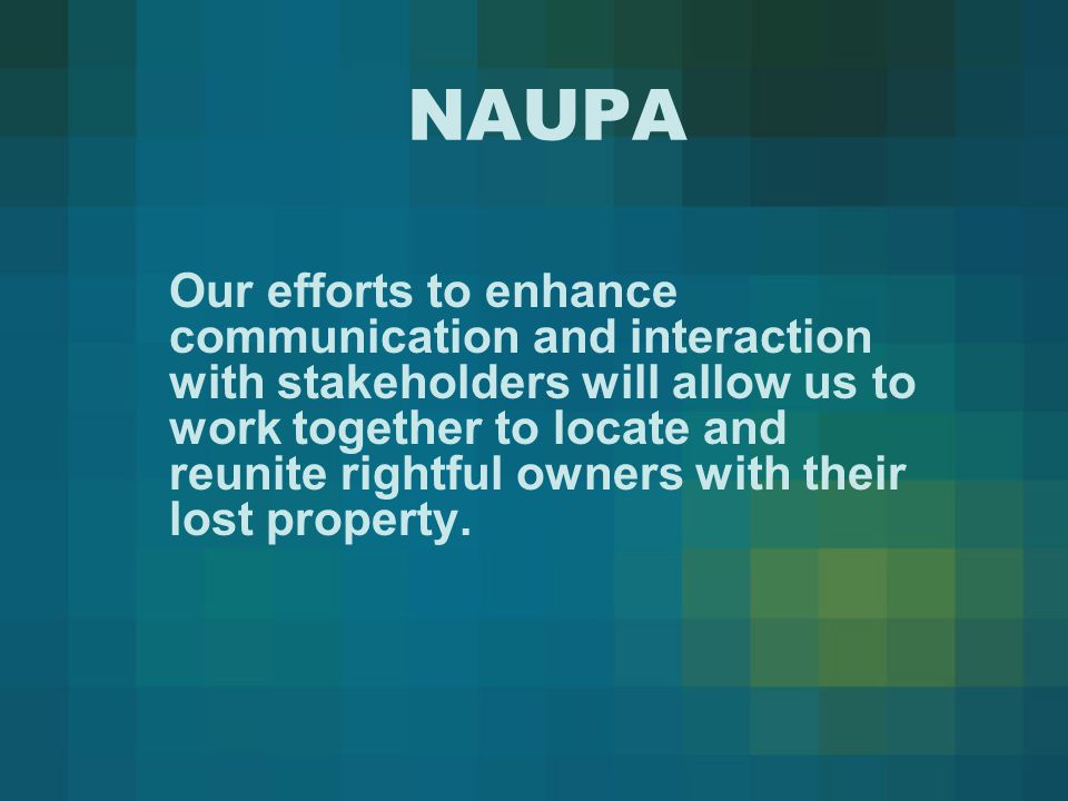 NAUPA Our efforts to enhance communication and interaction with stakeholders will allow us to work together to locate and reunite rightful owners with their lost property.