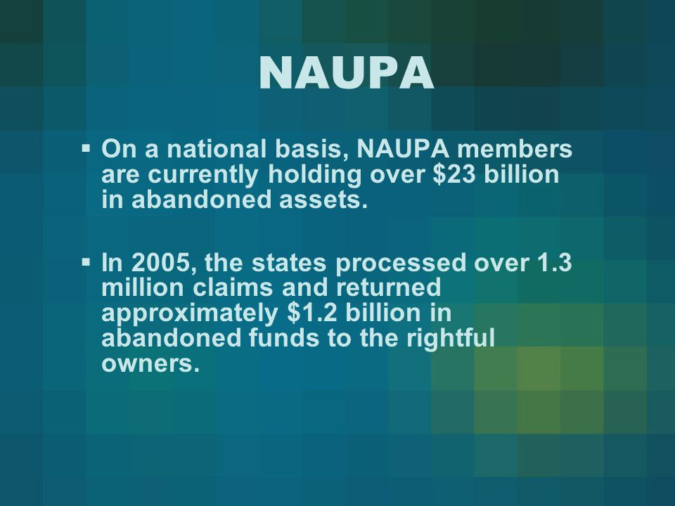 NAUPA  On a national basis, NAUPA members are currently holding over $23 billion in abandoned assets.