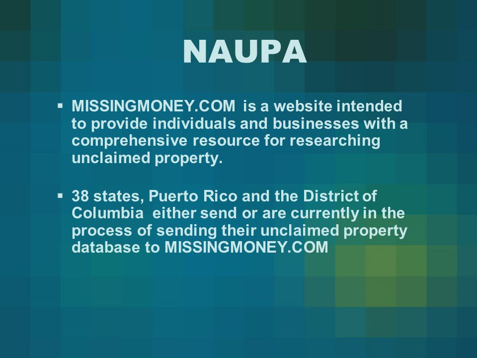 NAUPA  MISSINGMONEY.COM is a website intended to provide individuals and businesses with a comprehensive resource for researching unclaimed property.