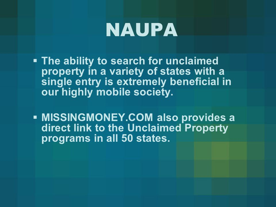 NAUPA  The ability to search for unclaimed property in a variety of states with a single entry is extremely beneficial in our highly mobile society.
