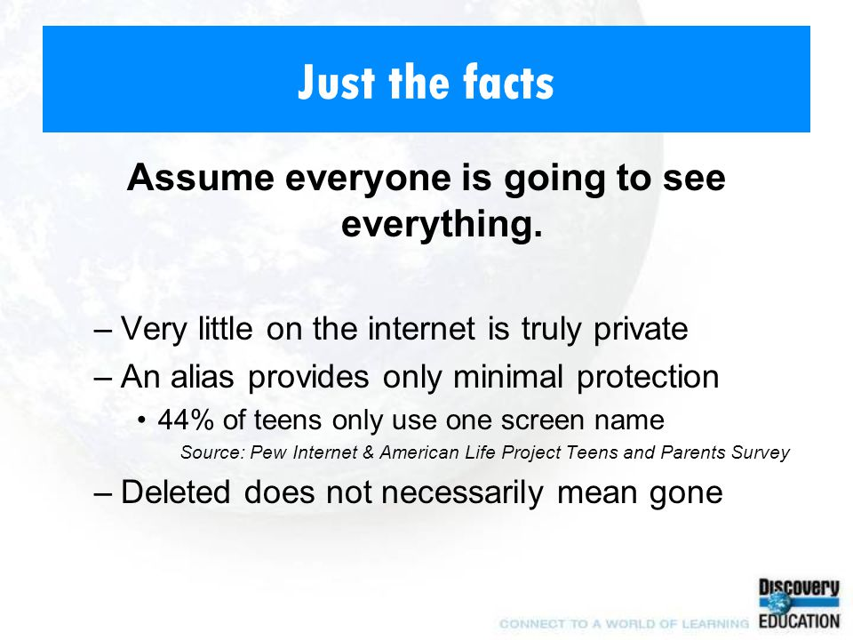 Just the facts Assume everyone is going to see everything. –Very little on the internet is truly private –An alias provides only minimal protection 44